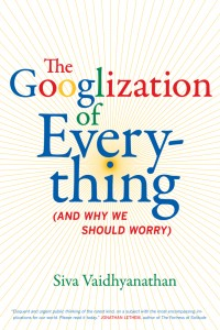 Siva Vaidhyanathan - The Googlization of Everything